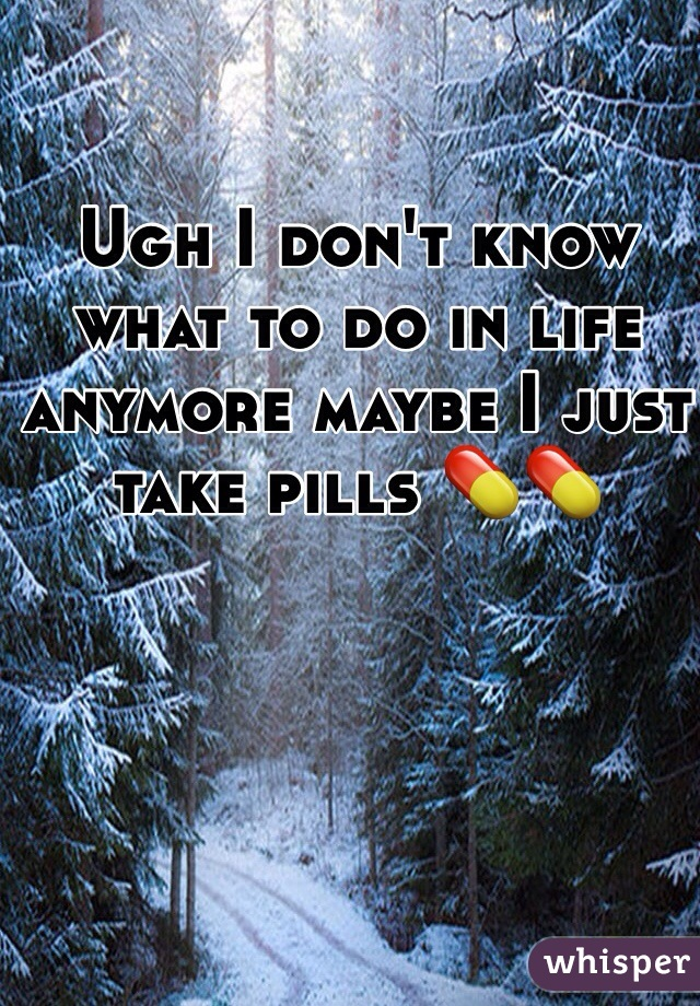 Ugh I don't know what to do in life anymore maybe I just take pills 💊💊
