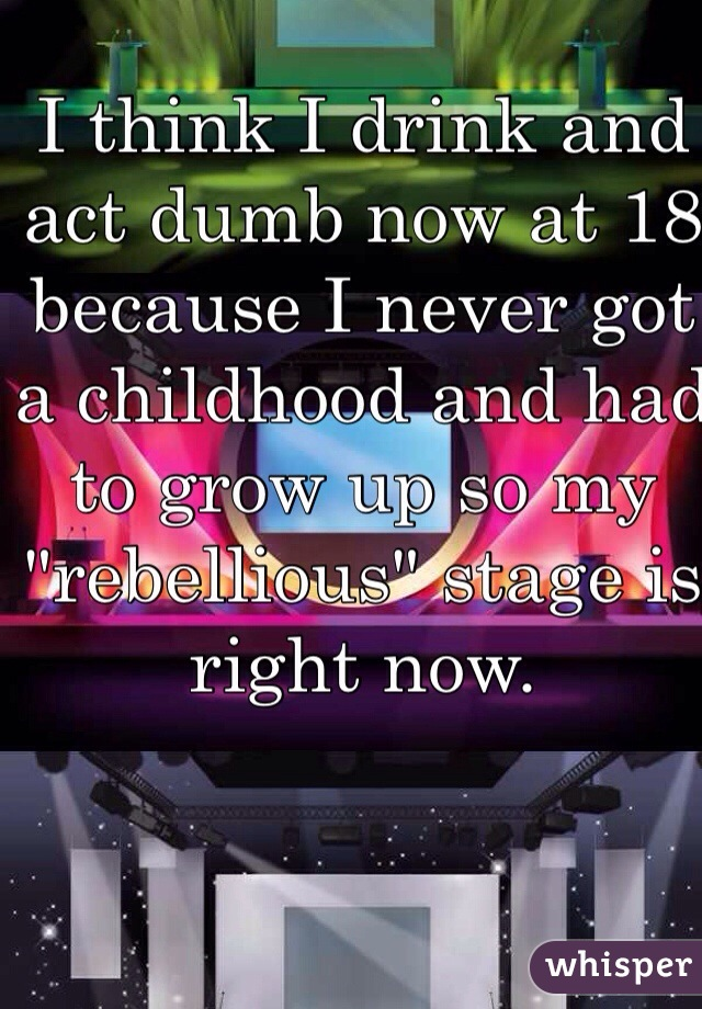 "I think I drink and act dumb now at 18 because I never got a childhood and had to grow up so my ""rebellious"" stage is right now."