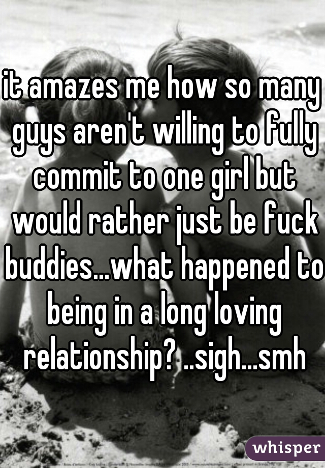 it amazes me how so many guys aren't willing to fully commit to one girl but would rather just be fuck buddies...what happened to being in a long loving relationship? ..sigh...smh