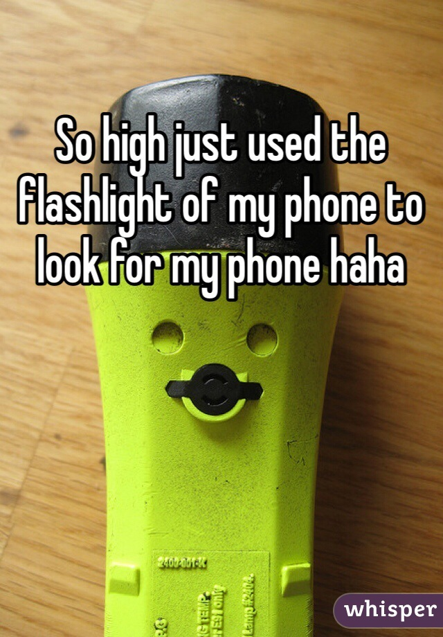 So high just used the flashlight of my phone to look for my phone haha