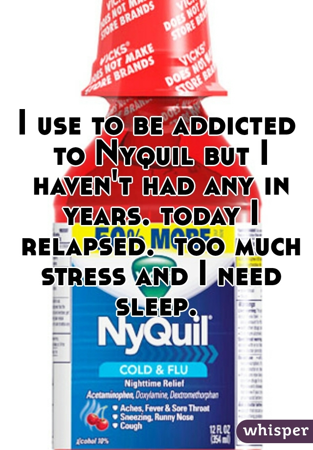 I use to be addicted to Nyquil but I haven't had any in years. today I relapsed.  too much stress and I need sleep.