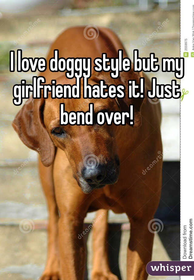 I love doggy style but my girlfriend hates it! Just bend over!