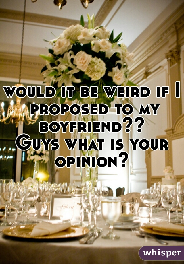 would it be weird if I proposed to my boyfriend??  Guys what is your opinion?