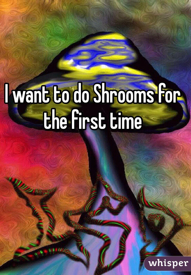 I want to do Shrooms for the first time