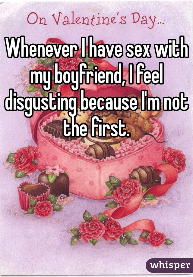 Whenever I have sex with my boyfriend, I feel disgusting because I'm not the first.