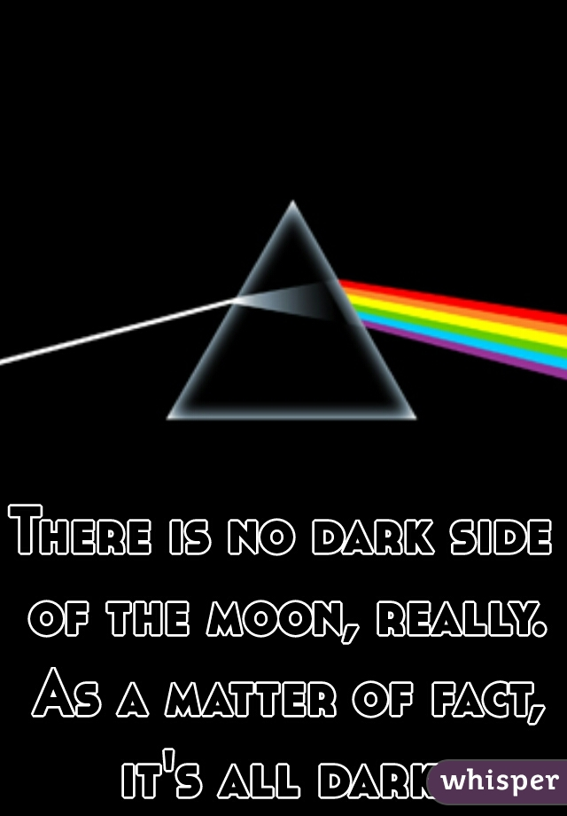 There is no dark side of the moon, really. As a matter of fact, it's all dark.