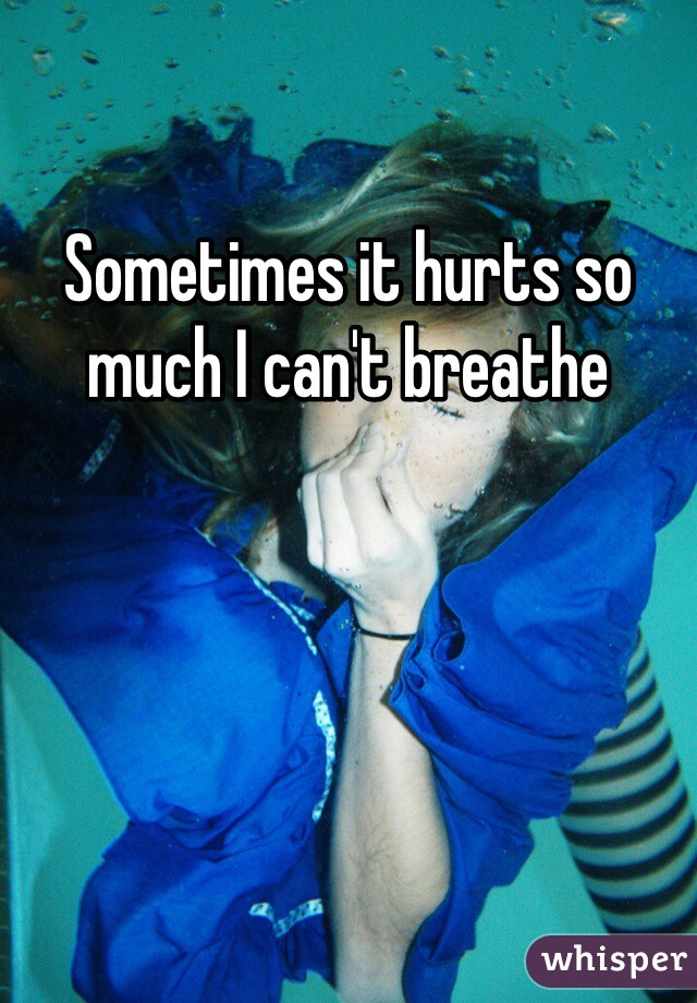 Sometimes it hurts so much I can't breathe