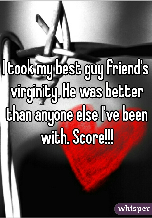 I took my best guy friend's virginity. He was better than anyone else I've been with. Score!!!