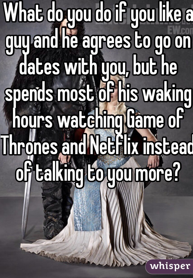 What do you do if you like a guy and he agrees to go on dates with you, but he spends most of his waking hours watching Game of Thrones and Netflix instead of talking to you more?