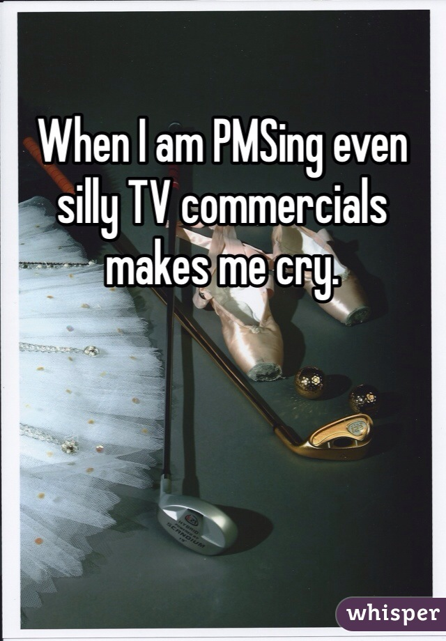 When I am PMSing even silly TV commercials makes me cry.