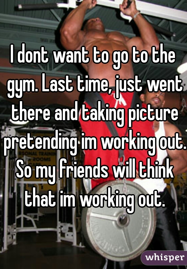 I dont want to go to the gym. Last time, just went there and taking picture pretending im working out. So my friends will think that im working out.