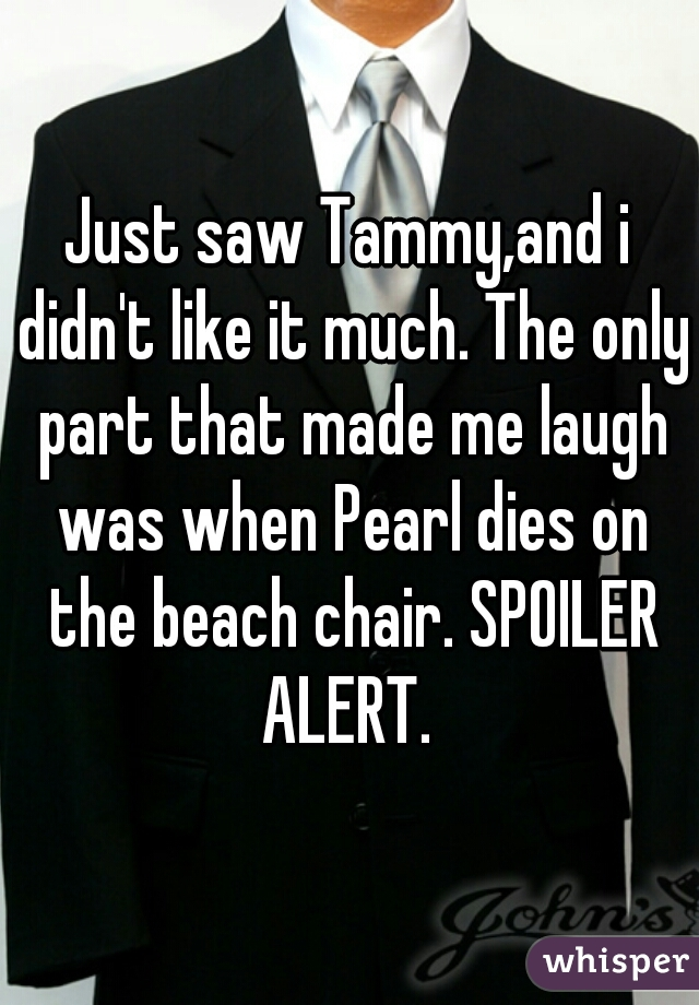 Just saw Tammy,and i didn't like it much. The only part that made me laugh was when Pearl dies on the beach chair. SPOILER ALERT.