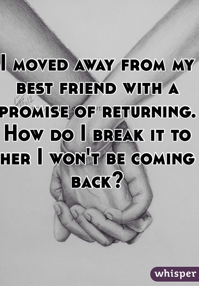 I moved away from my best friend with a promise of returning. How do I break it to her I won't be coming back?