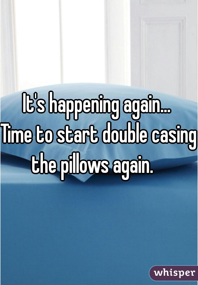It's happening again...   Time to start double casing the pillows again.