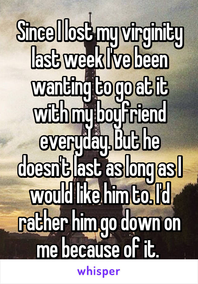 Since I lost my virginity last week I've been wanting to go at it with my boyfriend everyday. But he doesn't last as long as I would like him to. I'd rather him go down on me because of it.