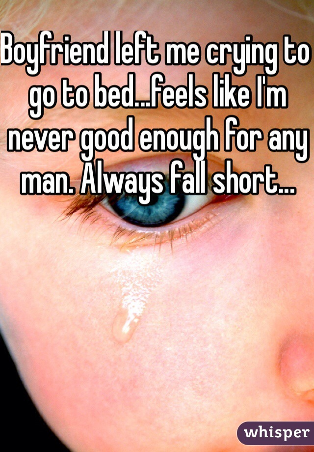 Boyfriend left me crying to go to bed...feels like I'm never good enough for any man. Always fall short...