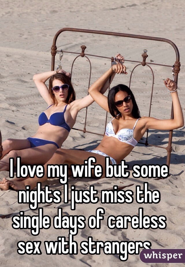 I love my wife but some nights I just miss the single days of careless sex with strangers...