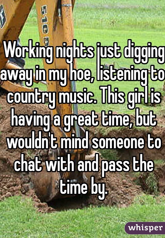Working nights just digging away in my hoe, listening to country music. This girl is having a great time, but wouldn't mind someone to chat with and pass the time by.