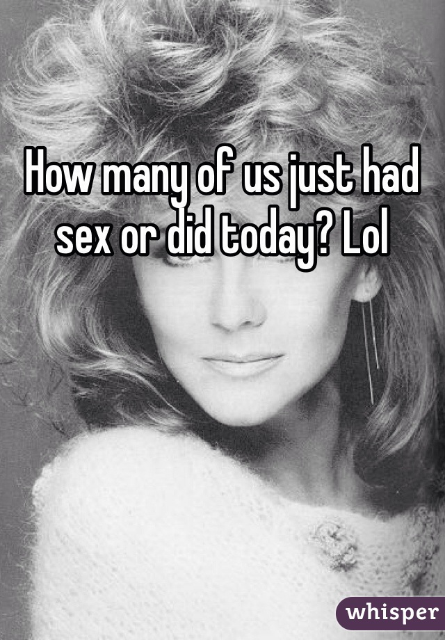 How many of us just had sex or did today? Lol