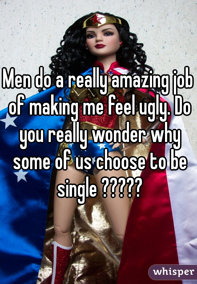 Men do a really amazing job of making me feel ugly. Do you really wonder why some of us choose to be single ?????