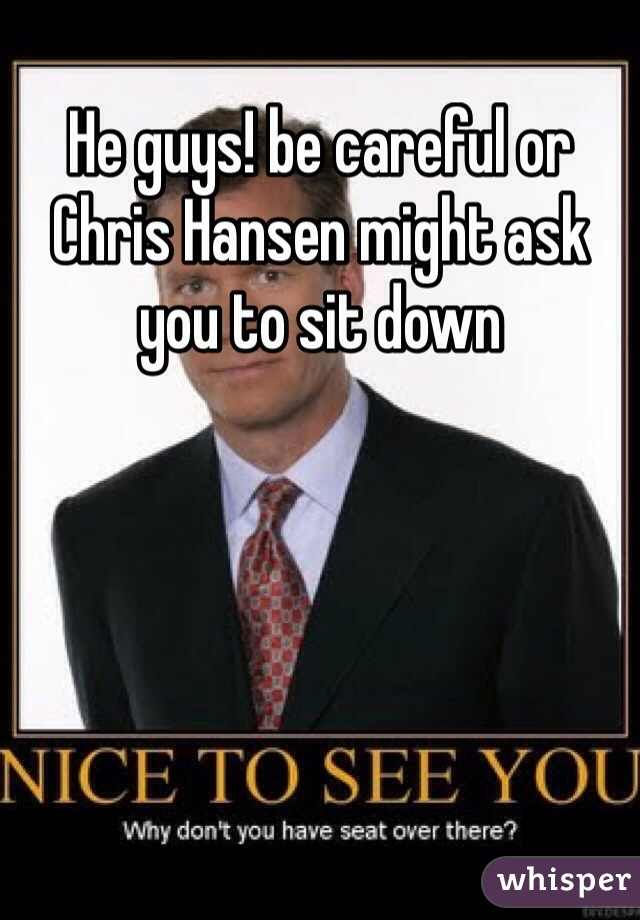 He guys! be careful or Chris Hansen might ask you to sit down