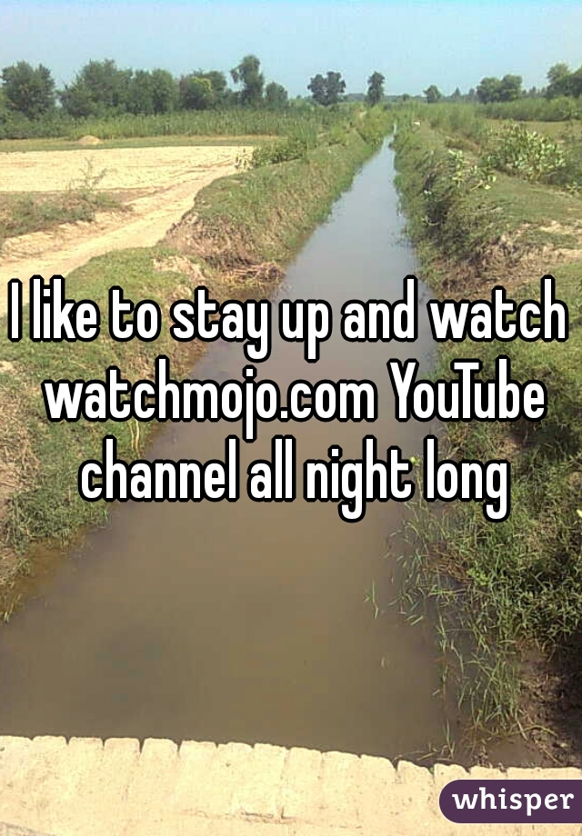 I like to stay up and watch watchmojo.com YouTube channel all night long