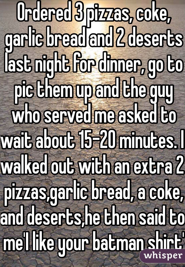 Ordered 3 pizzas, coke, garlic bread and 2 deserts last night for dinner, go to pic them up and the guy who served me asked to wait about 15-20 minutes. I walked out with an extra 2 pizzas,garlic bread, a coke, and deserts,he then said to me'I like your batman shirt'