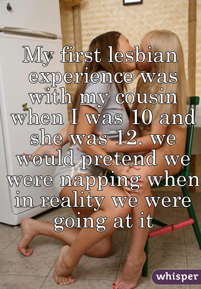 My first lesbian experience was with my cousin when I was 10 and she was 12. we would pretend we were napping when in reality we were going at it