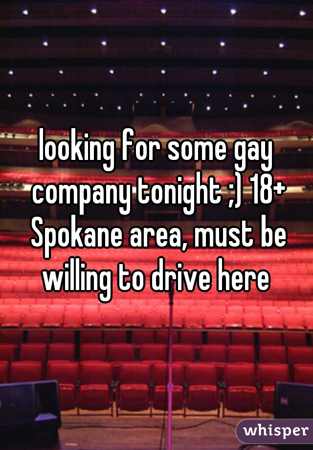 looking for some gay company tonight ;) 18+ Spokane area, must be willing to drive here