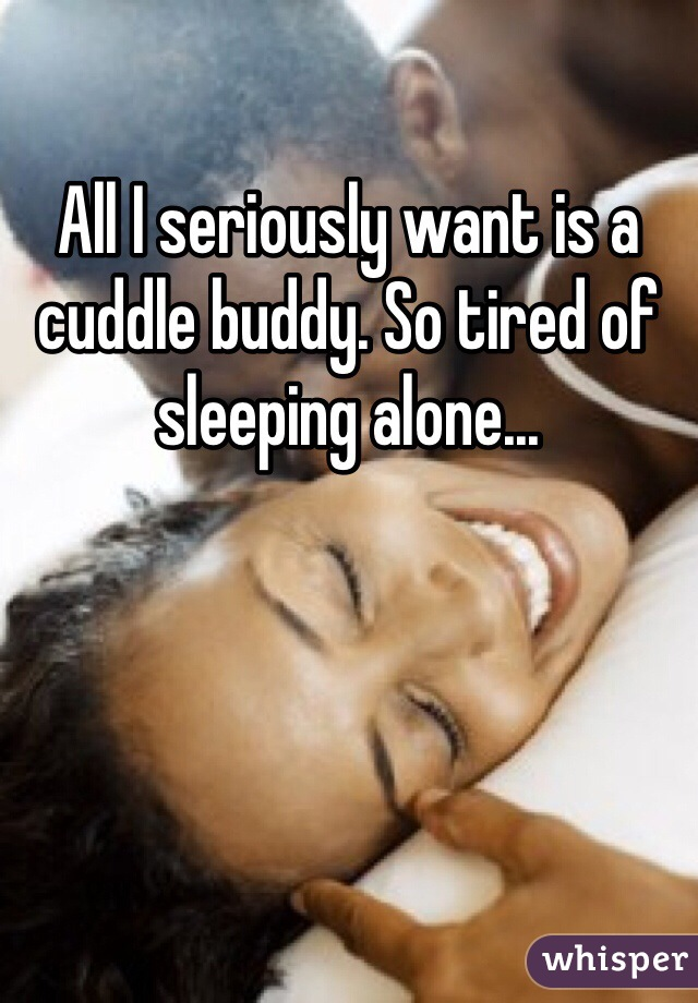 All I seriously want is a cuddle buddy. So tired of sleeping alone...