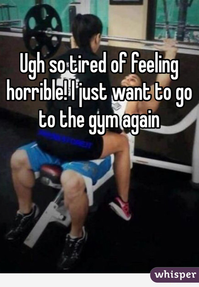 Ugh so tired of feeling horrible! I just want to go to the gym again