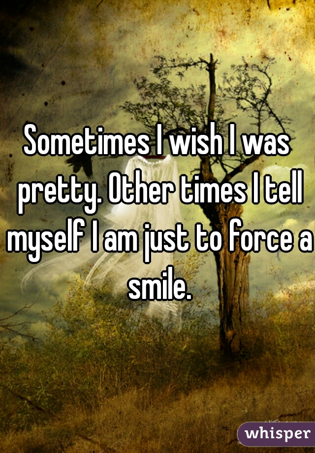 Sometimes I wish I was pretty. Other times I tell myself I am just to force a smile.