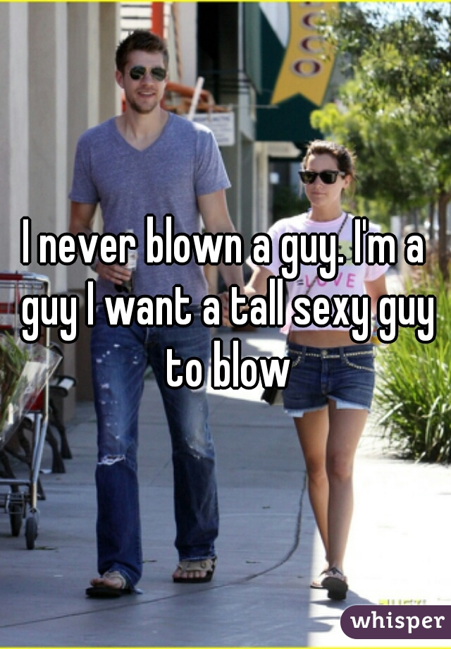 I never blown a guy. I'm a guy I want a tall sexy guy to blow