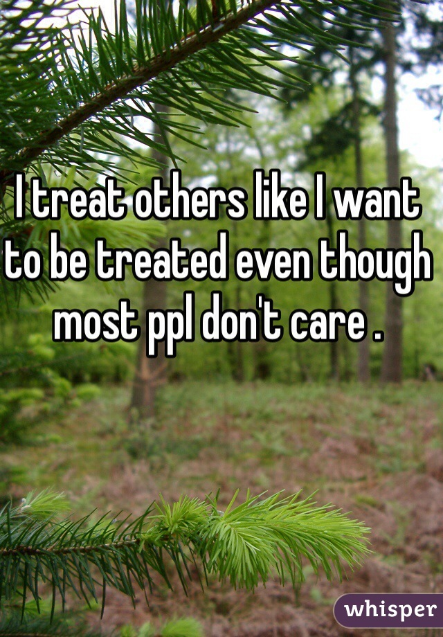 I treat others like I want to be treated even though most ppl don't care .