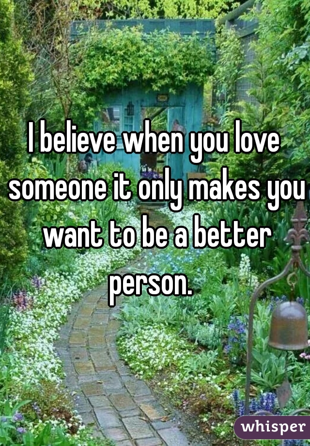 I believe when you love someone it only makes you want to be a better person.
