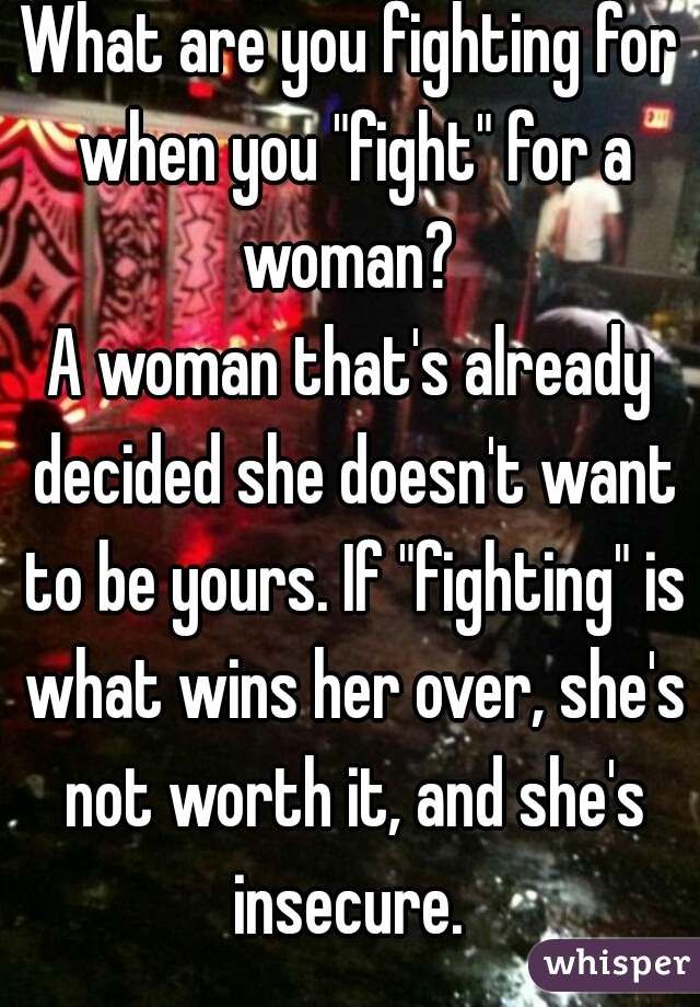 "What are you fighting for when you ""fight"" for a woman?   A woman that's already decided she doesn't want to be yours. If ""fighting"" is what wins her over, she's not worth it, and she's insecure."