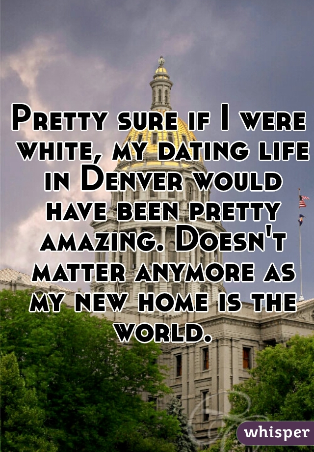 Pretty sure if I were white, my dating life in Denver would have been pretty amazing. Doesn't matter anymore as my new home is the world.