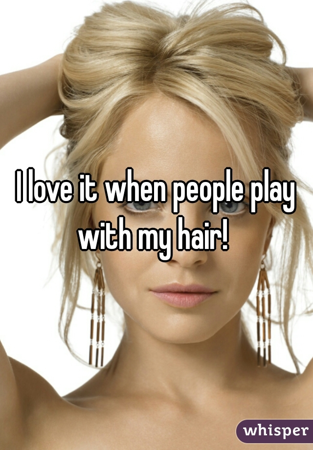 I love it when people play with my hair!