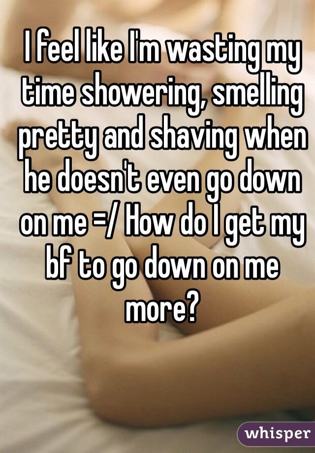 I feel like I'm wasting my time showering, smelling pretty and shaving when he doesn't even go down on me =/ How do I get my bf to go down on me more?