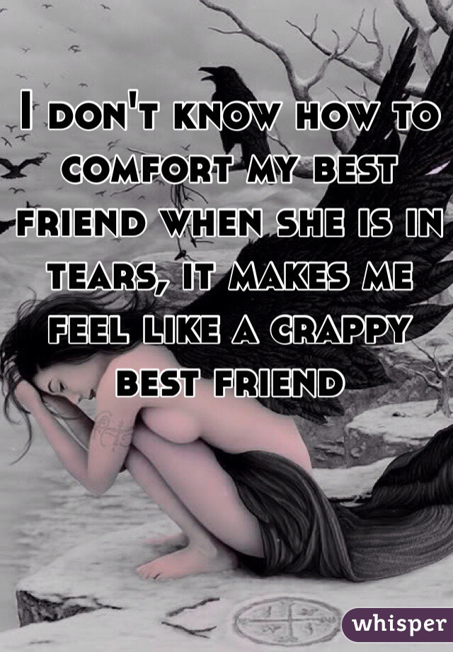 I don't know how to comfort my best friend when she is in tears, it makes me feel like a crappy best friend