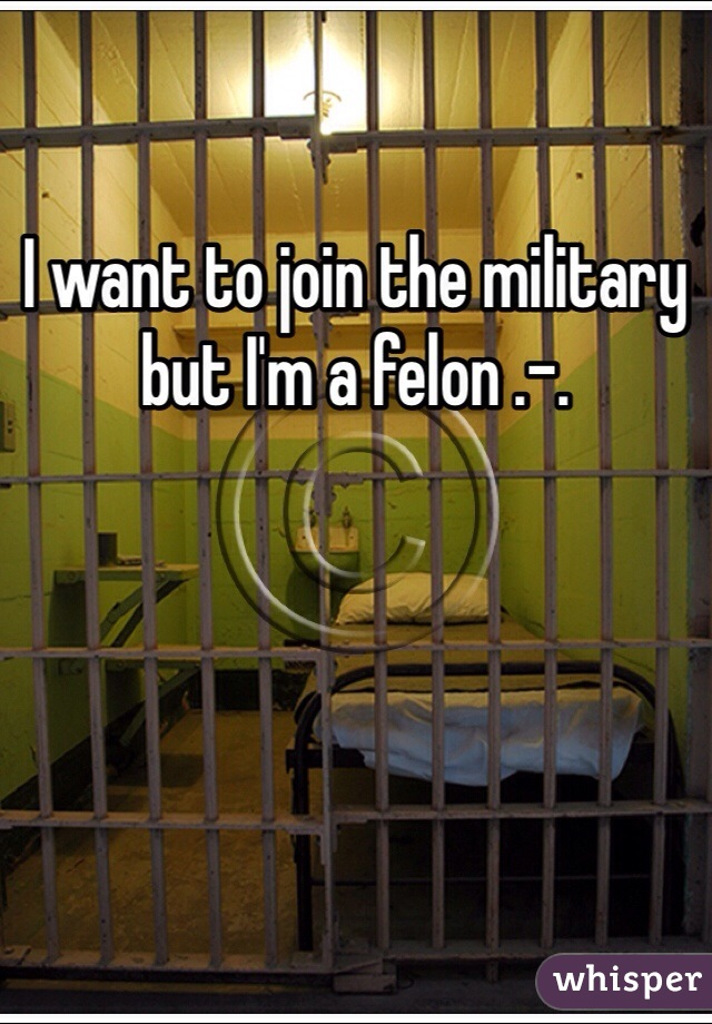 I want to join the military but I'm a felon .-.
