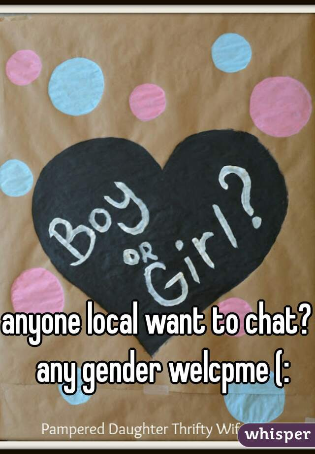 anyone local want to chat?  any gender welcpme (: