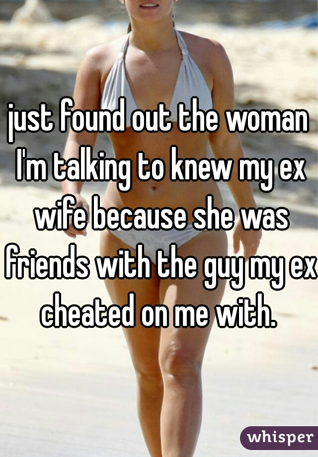just found out the woman I'm talking to knew my ex wife because she was friends with the guy my ex cheated on me with.