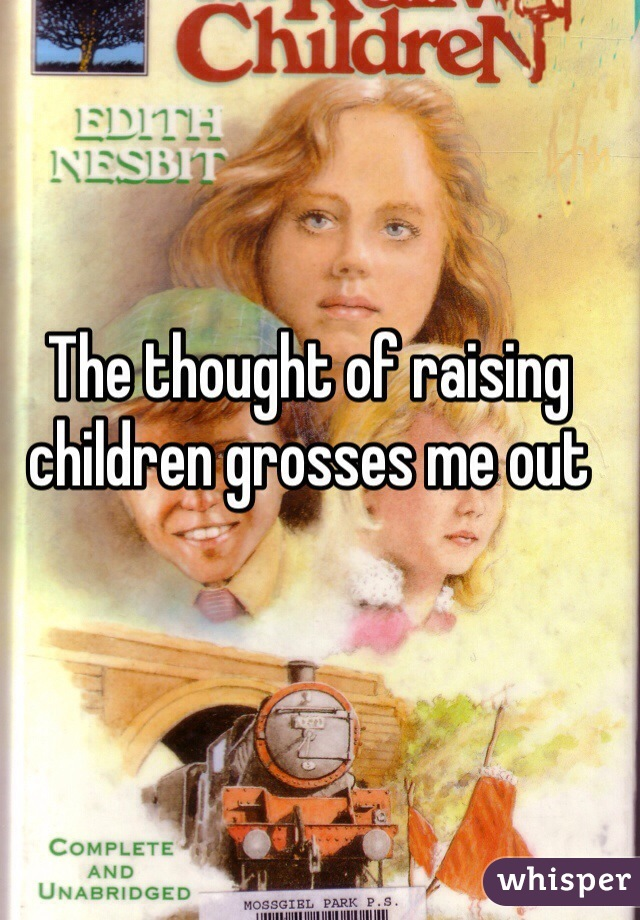 The thought of raising children grosses me out