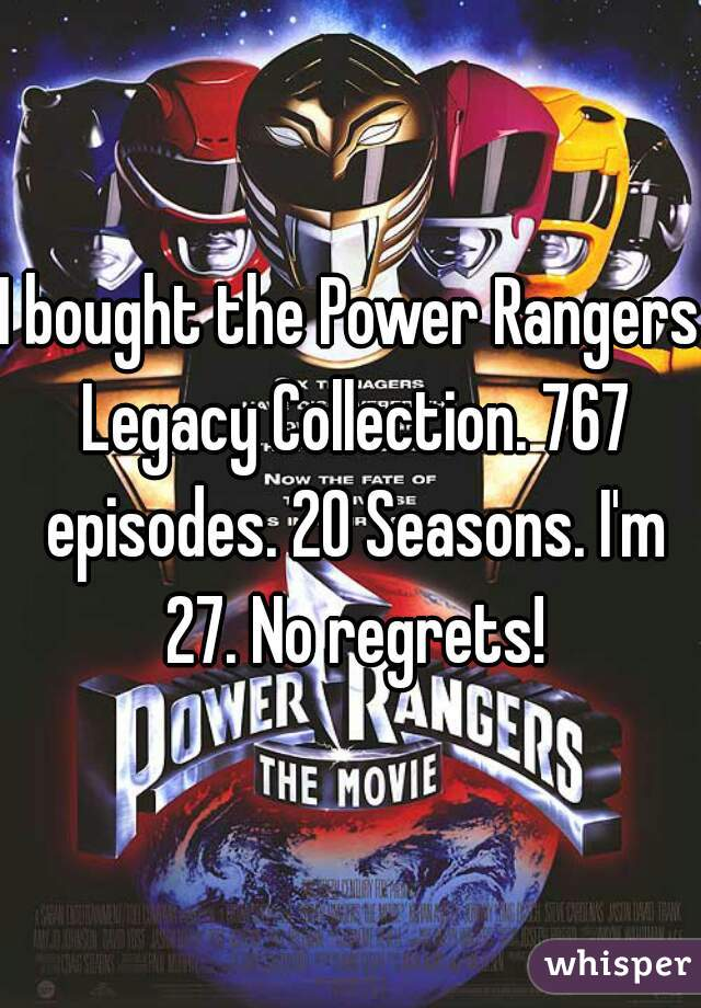 I bought the Power Rangers Legacy Collection. 767 episodes. 20 Seasons. I'm 27. No regrets!