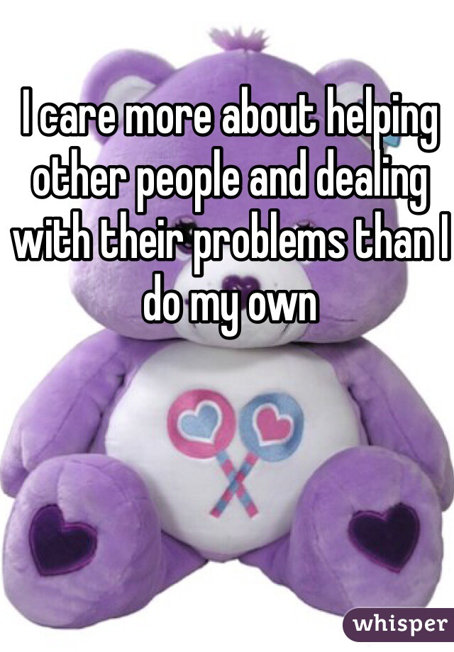 I care more about helping other people and dealing with their problems than I do my own