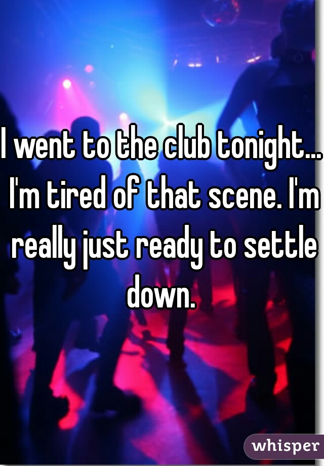 I went to the club tonight... I'm tired of that scene. I'm really just ready to settle down.