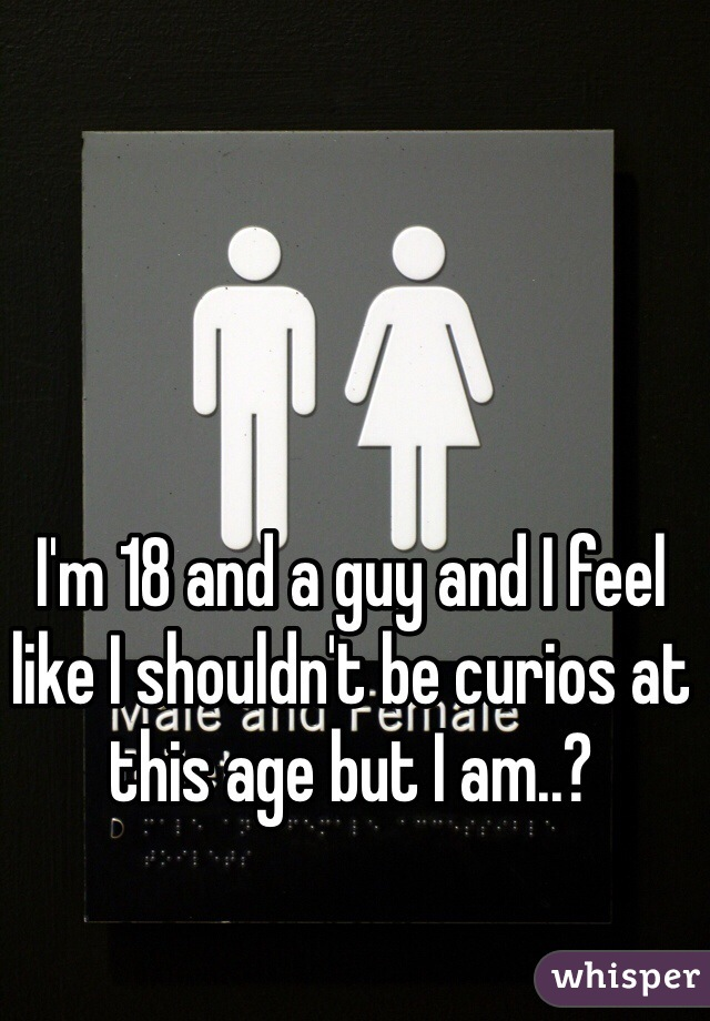 I'm 18 and a guy and I feel like I shouldn't be curios at this age but I am..?
