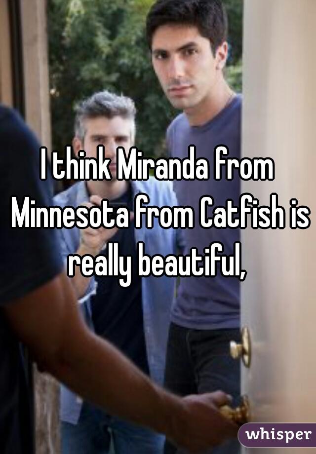 I think Miranda from Minnesota from Catfish is really beautiful,