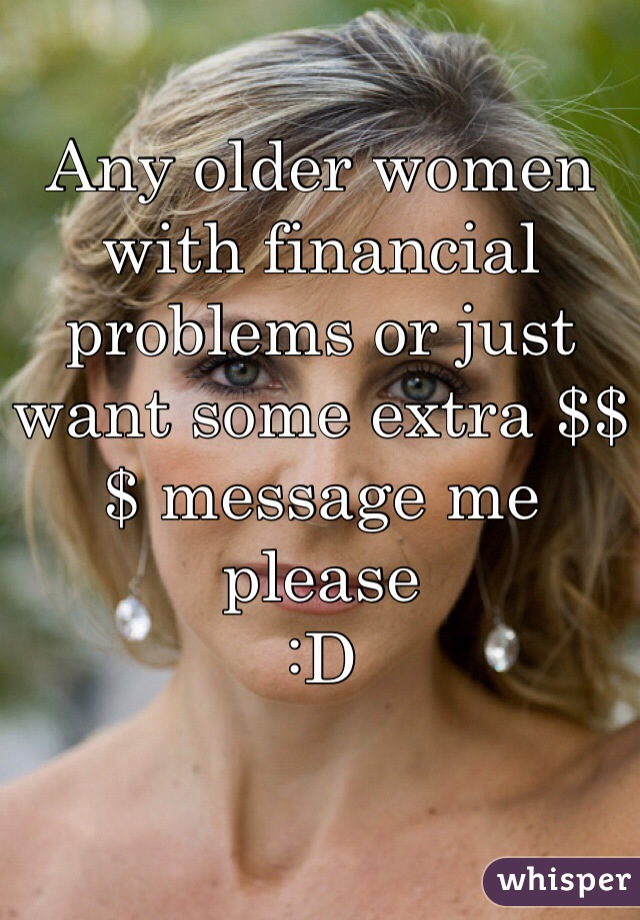 Any older women with financial problems or just want some extra $$$ message me please  :D